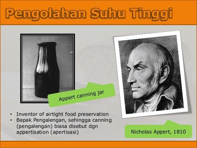 Pengolahan Suhu Tinggi Nicholas Appert, 1810 • Inventor of airtight food preservation • Bapak Pengalengan, sehingga cannin...