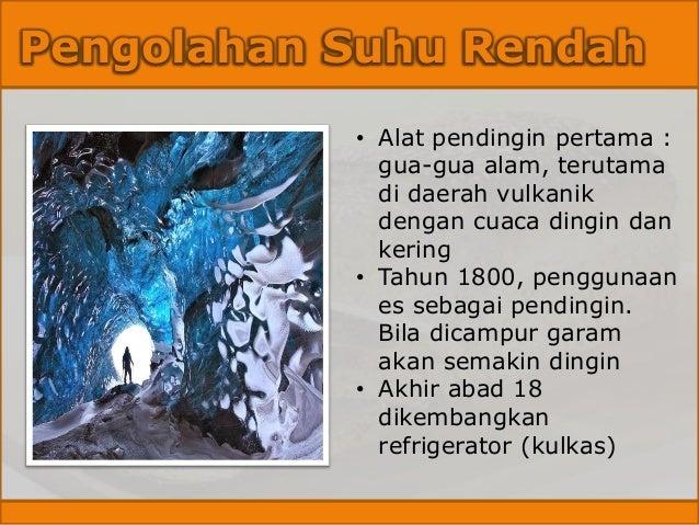 Pengolahan Suhu Rendah • Alat pendingin pertama : gua-gua alam, terutama di daerah vulkanik dengan cuaca dingin dan kering...