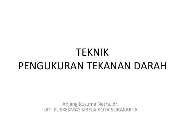 TEKNIKPENGUKURAN TEKANAN DARAH           Anjang Kusuma Netra, dr.    UPT PUSKESMAS SIBELA KOTA SURAKARTA
