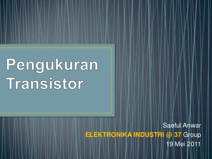 PengukuranTransistor<br />Saeful Anwar<br />ELEKTRONIKA INDUSTRI @ 37 Group<br />19 Mei 2011<br />