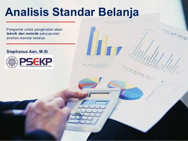 Analisis Standar Belanja Stephanus Aan, M.Si Pengantar untuk pengenalan akan teknik dan metode penyusunan analisis standar...