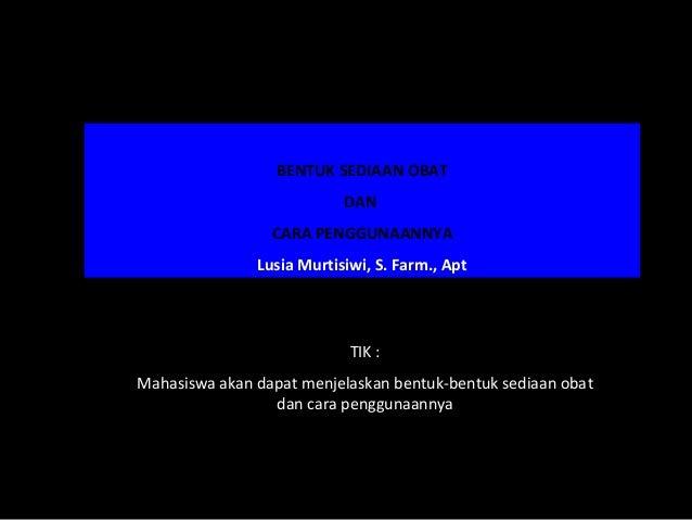 BENTUK SEDIAAN OBAT                           DAN                 CARA PENGGUNAANNYA               Lusia Murtisiwi, S. Far...