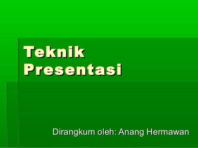 TeknikTeknik PresentasiPresentasi Dirangkum oleh: Anang HermawanDirangkum oleh: Anang Hermawan