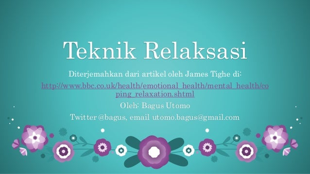 Teknik Relaksasi Diterjemahkan dari artikel oleh James Tighe di: http://www.bbc.co.uk/health/emotional_health/mental_healt...