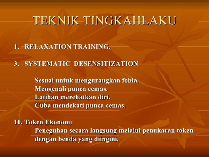 TEKNIK TINGKAHLAKU <ul><li>RELAXATION TRAINING. </li></ul><ul><li>SYSTEMATIC  DESENSITIZATION </li></ul><ul><li>Sesuai unt...