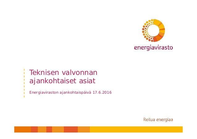 Teknisen valvonnan ajankohtaiset asiat Energiaviraston ajankohtaispäivä 17.6.2016