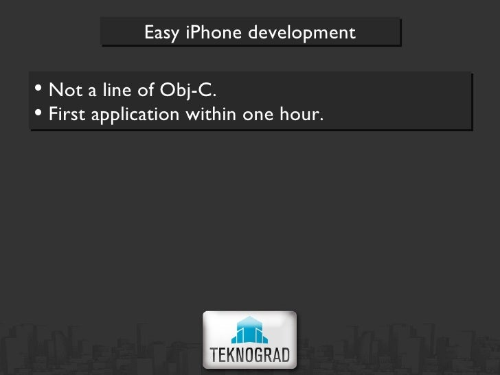 <ul><li>Not a line of Obj-C. </li></ul><ul><li>First application within one hour. </li></ul>Easy iPhone development