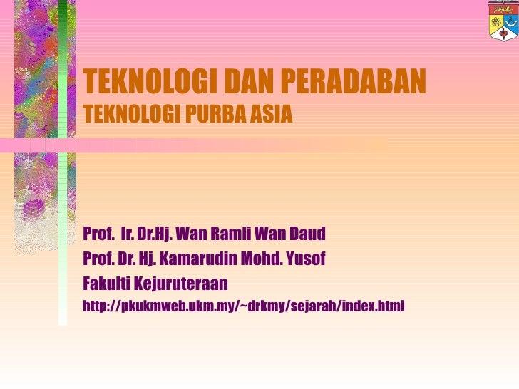 TEKNOLOGI DAN PERADABAN TEKNOLOGI PURBA ASIA Prof.  Ir. Dr.Hj. Wan Ramli Wan Daud Prof. Dr. Hj. Kamarudin Mohd. Yusof Faku...