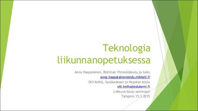Teknologia liikunnanopetuksessa Anna Haapalainen, Ristiinan Yhtenäiskoulu ja lukio anna.haapalainen@edu.mikkeli.fi Olli Ke...