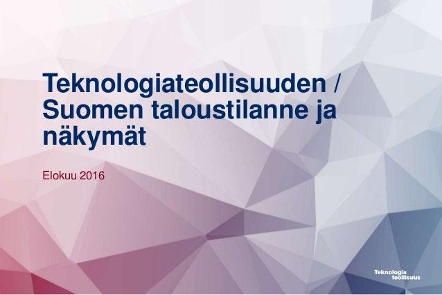 Teknologiateollisuuden / Suomen taloustilanne ja näkymät Elokuu 2016