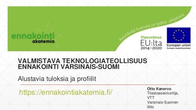 VALMISTAVA TEKNOLOGIATEOLLISUUS ENNAKOINTI VARSINAIS-SUOMI Alustavia tuloksia ja profiilit https://ennakointiakatemia.fi/ ...