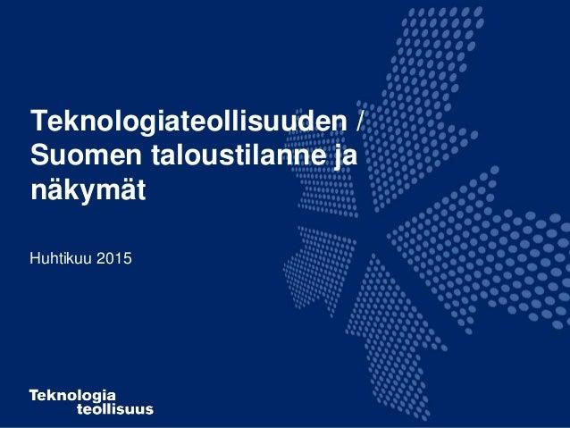 Teknologiateollisuuden / Suomen taloustilanne ja näkymät Huhtikuu 2015