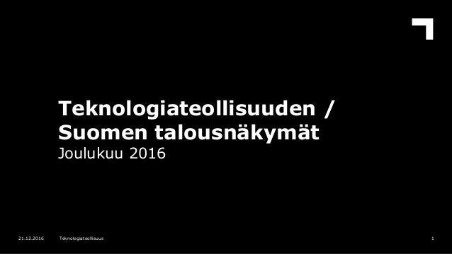 Teknologiateollisuuden / Suomen talousnäkymät Joulukuu 2016 121.12.2016 Teknologiateollisuus