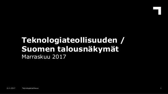 Teknologiateollisuuden / Suomen talousnäkymät Marraskuu 2017 16.11.2017 Teknologiateollisuus