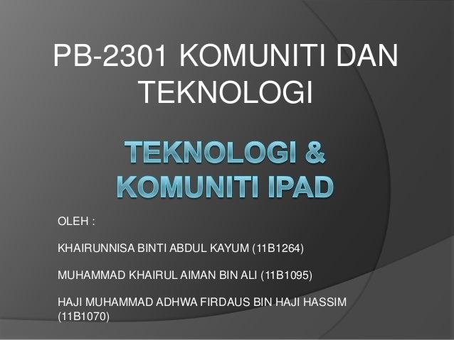 PB-2301 KOMUNITI DAN     TEKNOLOGIOLEH :KHAIRUNNISA BINTI ABDUL KAYUM (11B1264)MUHAMMAD KHAIRUL AIMAN BIN ALI (11B1095)HAJ...