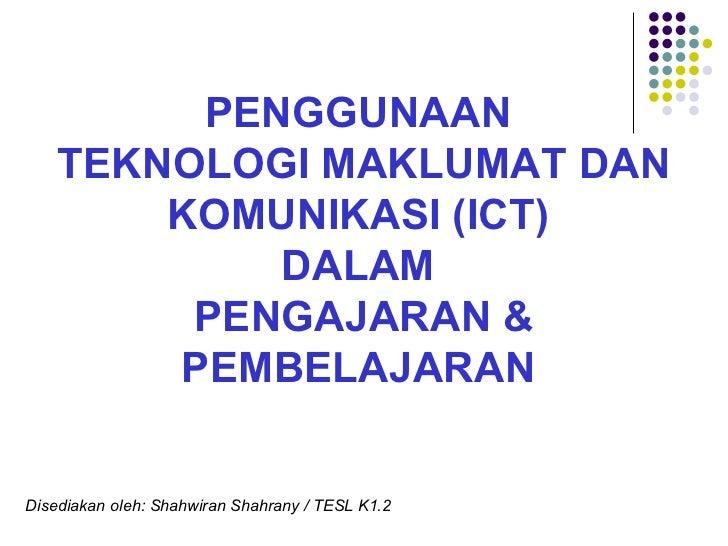 PENGGUNAAN  TEKNOLOGI MAKLUMAT DAN KOMUNIKASI (ICT)  DALAM  PENGAJARAN & PEMBELAJARAN   Disediakan oleh: Shahwiran Shahran...