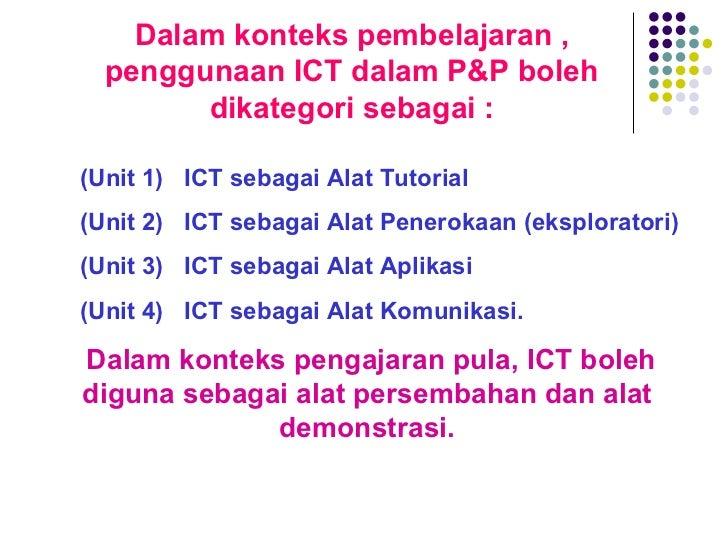 Dalam konteks pembelajaran , penggunaan ICT dalam P&P boleh dikategori sebagai : <ul><ul><li>(Unit 1)  ICT sebagai Alat Tu...