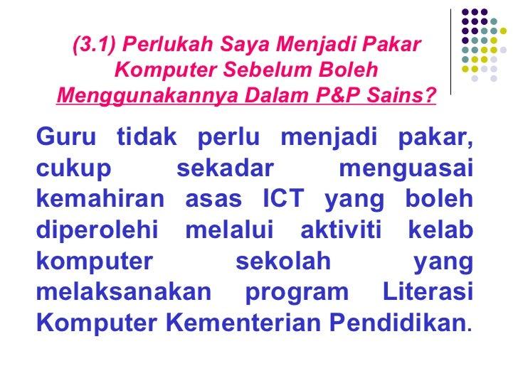 (3.1) Perlukah Saya Menjadi Pakar Komputer Sebelum Boleh  Menggunakannya Dalam P&P Sains? Guru tidak perlu menjadi pakar, ...