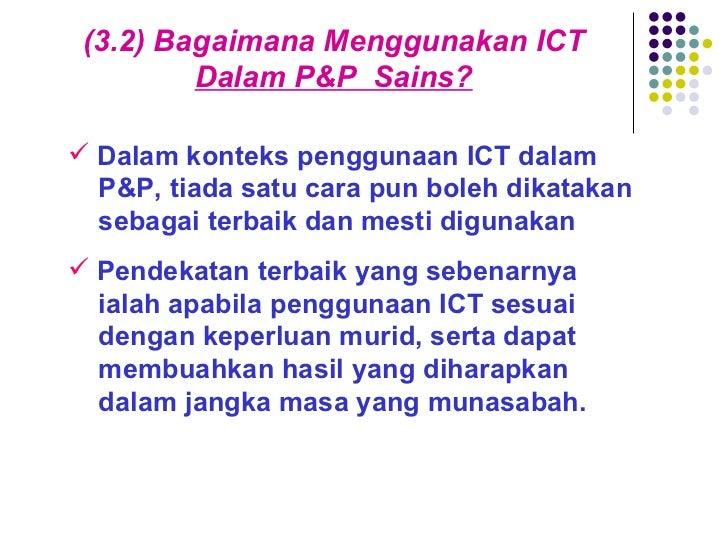 (3.2) Bagaimana Menggunakan ICT  Dalam P&P  Sains? <ul><li>Dalam konteks penggunaan ICT dalam    P&P, tiada satu cara pun ...