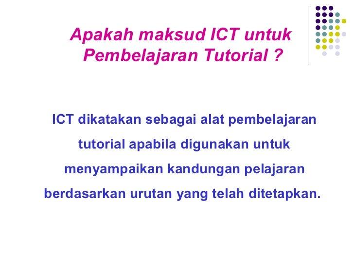 Apakah maksud ICT untuk  Pembelajaran Tutorial ? ICT dikatakan sebagai alat pembelajaran tutorial apabila digunakan untuk ...