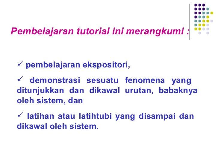 <ul><li>Pembelajaran tutorial ini merangkumi : </li></ul><ul><ul><li>pembelajaran ekspositori, </li></ul></ul><ul><ul><li>...
