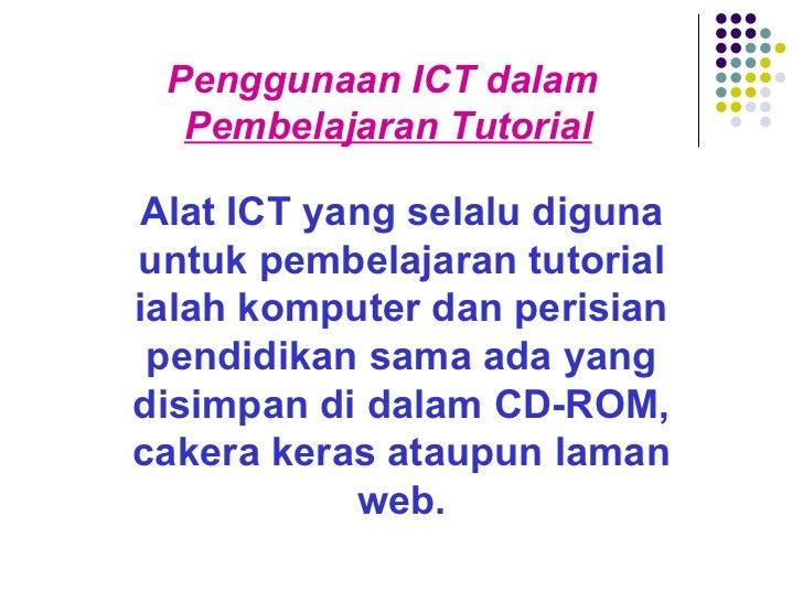 Penggunaan ICT dalam  Pembelajaran Tutorial Alat ICT yang selalu diguna untuk pembelajaran tutorial ialah komputer dan per...