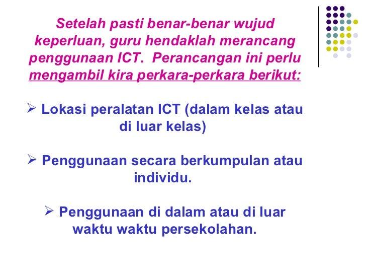 <ul><li>Setelah pasti benar-benar wujud keperluan, guru hendaklah merancang penggunaan ICT. Perancangan ini perlu  mengam...