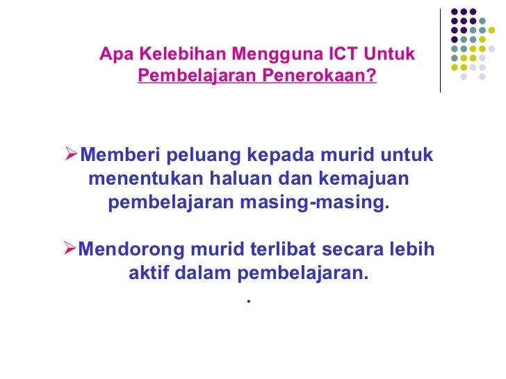 Apa Kelebihan Mengguna ICT Untuk  Pembelajaran Penerokaan? <ul><li>Memberi peluang kepada murid untuk menentukan haluan da...