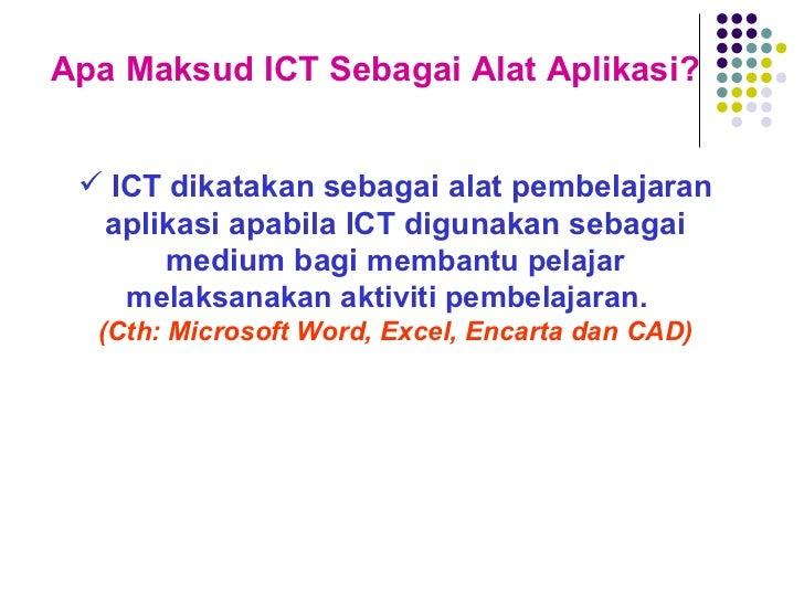 Apa Maksud ICT Sebagai Alat Aplikasi? <ul><li>ICT dikatakan sebagai alat pembelajaran aplikasi apabila ICT digunakan sebag...