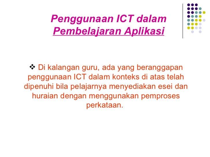 Penggunaan ICT dalam  Pembelajaran Aplikasi <ul><li>Di kalangan guru, ada yang beranggapan penggunaan ICT dalam konteks di...