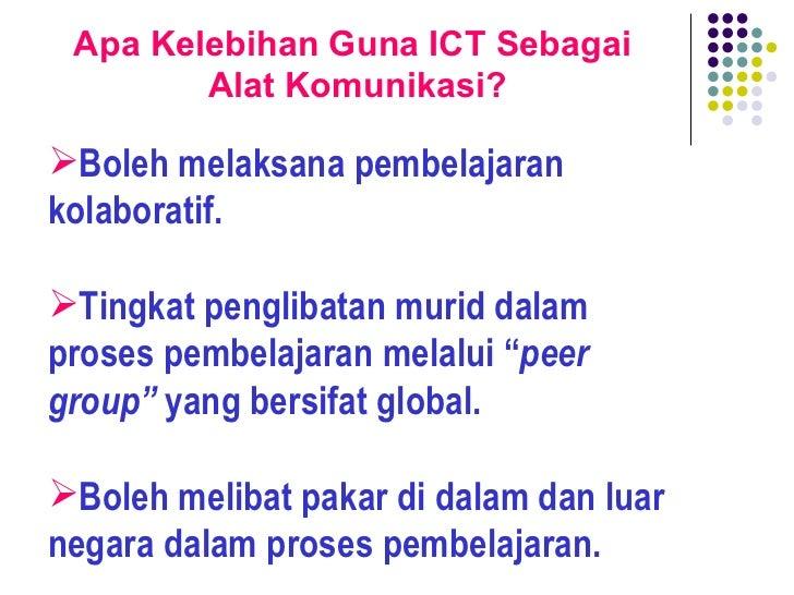 Apa Kelebihan Guna ICT Sebagai  Alat Komunikasi? <ul><li>Boleh melaksana pembelajaran kolaboratif. </li></ul><ul><li>Tingk...
