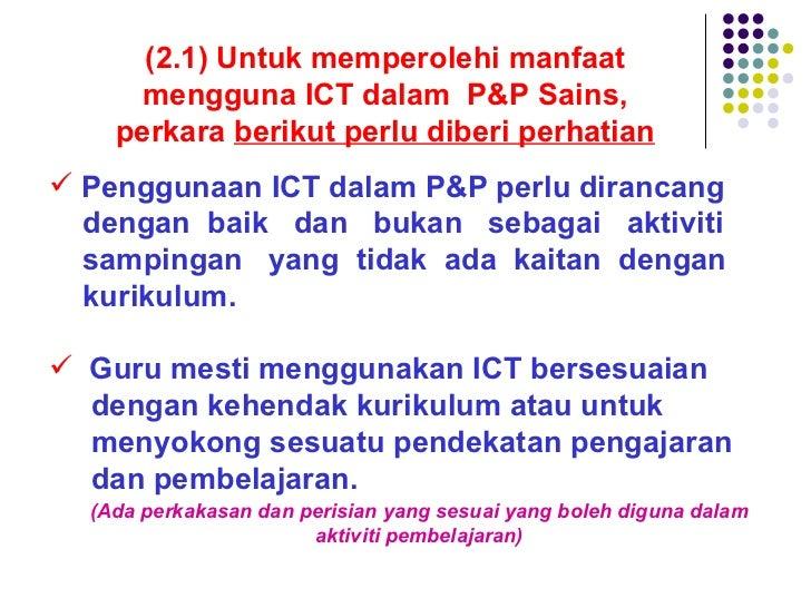 (2.1) Untuk memperolehi manfaat mengguna ICT dalam  P&P Sains, perkara  berikut perlu diberi perhatian <ul><li>Penggunaan ...