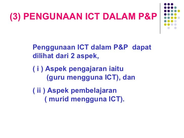 (3) PENGUNAAN ICT DALAM P&P Penggunaan ICT dalam P&P  dapat dilihat dari 2 aspek,  ( i ) Aspek pengajaran iaitu   (guru me...