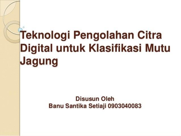 Teknologi Pengolahan CitraDigital untuk Klasifikasi MutuJagung             Disusun Oleh     Banu Santika Setiaji 0903040083