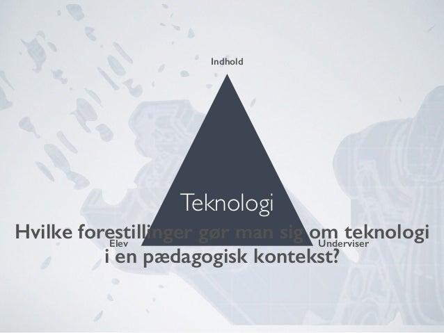 UnderviserElev Indhold Teknologi Hvilke forestillinger gør man sig om teknologi i en pædagogisk kontekst?