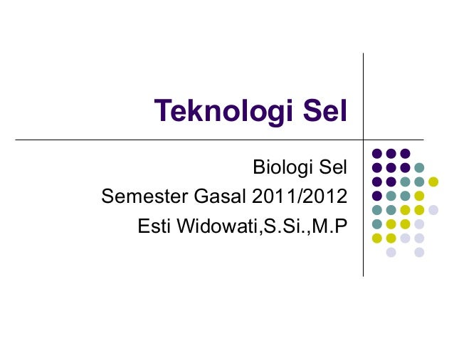 Teknologi Sel Biologi Sel Semester Gasal 2011/2012 Esti Widowati,S.Si.,M.P