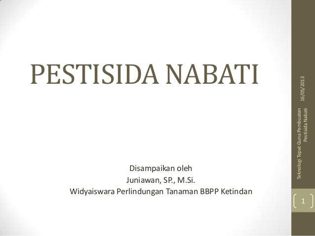 PESTISIDA NABATIDisampaikan olehJuniawan, SP., M.Si.Widyaiswara Perlindungan Tanaman BBPP Ketindan16/05/2013TeknologiTepat...