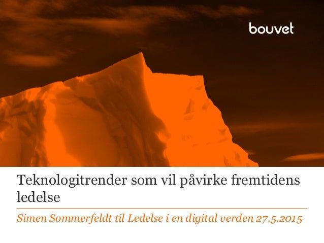 Teknologitrender som vil påvirke fremtidens ledelse Simen Sommerfeldt til Ledelse i en digital verden 27.5.2015