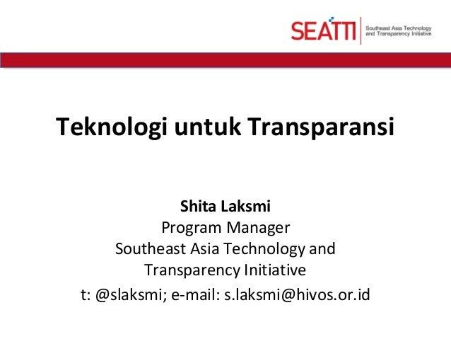 Teknologi untuk TransparansiShita LaksmiProgram ManagerSoutheast Asia Technology andTransparency Initiativet: @slaksmi; e-...