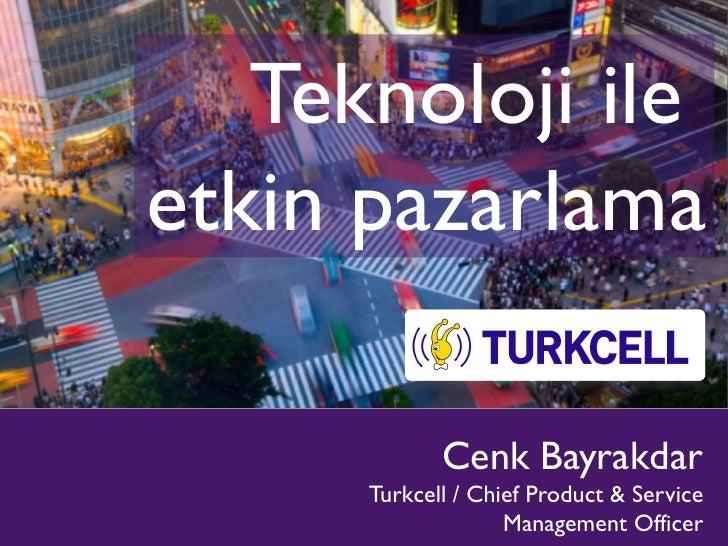 Teknoloji ile etkin pazarlama               Cenk Bayrakdar       Turkcell / Chief Product & Service                     Ma...