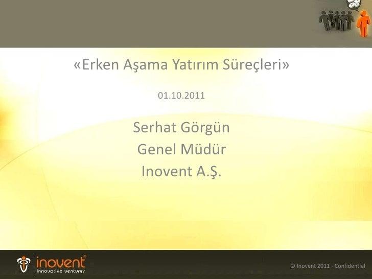 «ErkenAşamaYatırımSüreçleri»<br />01.10.2011<br />Serhat Görgün<br />Genel Müdür<br />InoventA.Ş.<br />© Inovent 2011 - Co...