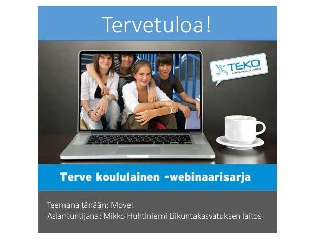 Tervetuloa! Teemana tänään: Move! Asiantuntijana: Mikko Huhtiniemi Liikuntakasvatuksen laitos