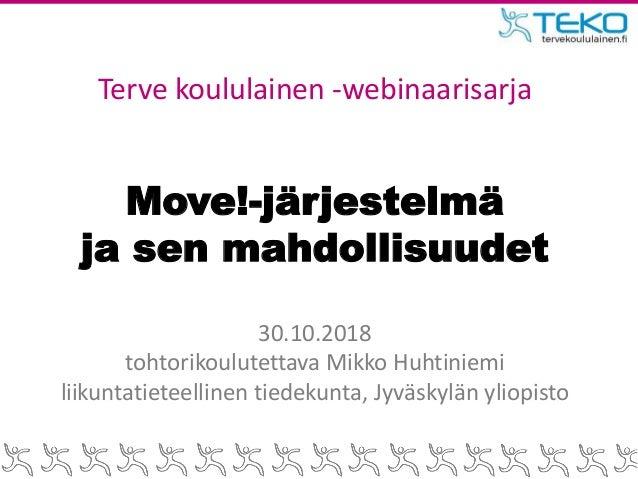 Move!-järjestelmä ja sen mahdollisuudet 30.10.2018 tohtorikoulutettava Mikko Huhtiniemi liikuntatieteellinen tiedekunta, J...