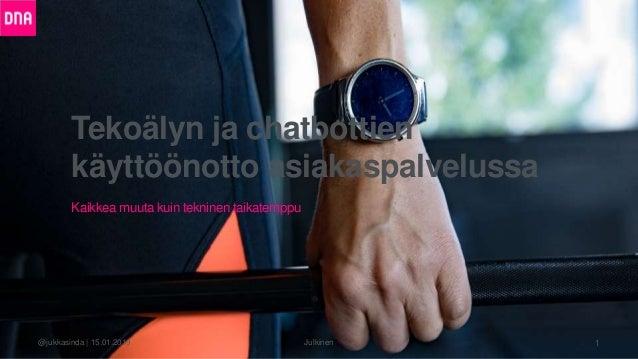 Tekoälyn ja chatbottien käyttöönotto asiakaspalvelussa Julkinen 1@jukkasinda   15.01.2019 Kaikkea muuta kuin tekninen taik...