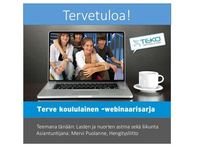 Tervetuloa! Teemana tänään: Lasten ja nuorten astma sekä liikunta Asiantuntijana: Mervi Puolanne, Hengitysliitto