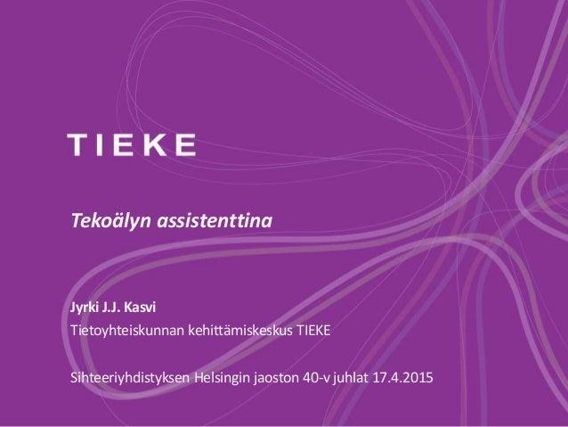Tekoälyn assistenttina Jyrki J.J. Kasvi Tietoyhteiskunnan kehittämiskeskus TIEKE Sihteeriyhdistyksen Helsingin jaoston 40-...