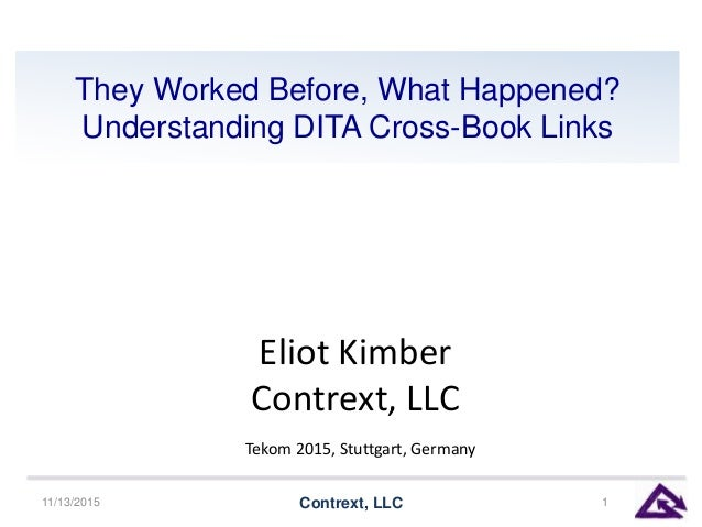 They Worked Before, What Happened? Understanding DITA Cross-Book Links 11/13/2015 Contrext, LLC 1 Eliot Kimber Contrext, L...