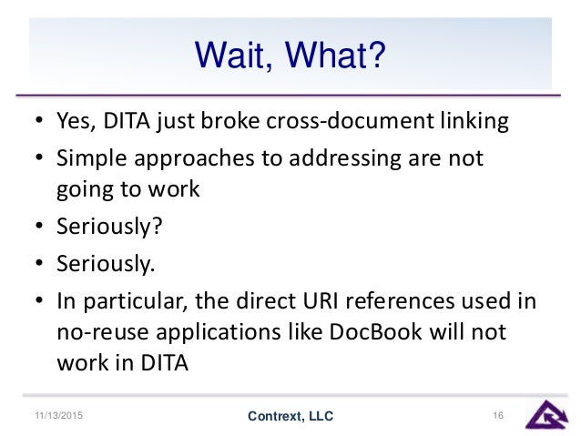 Wait, What? • Yes, DITA just broke cross-document linking • Simple approaches to addressing are not going to work • Seriou...