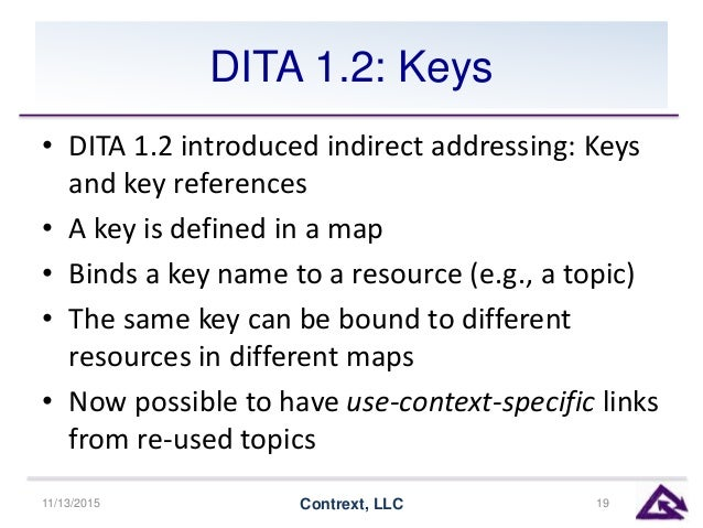 DITA 1.2: Keys • DITA 1.2 introduced indirect addressing: Keys and key references • A key is defined in a map • Binds a ke...