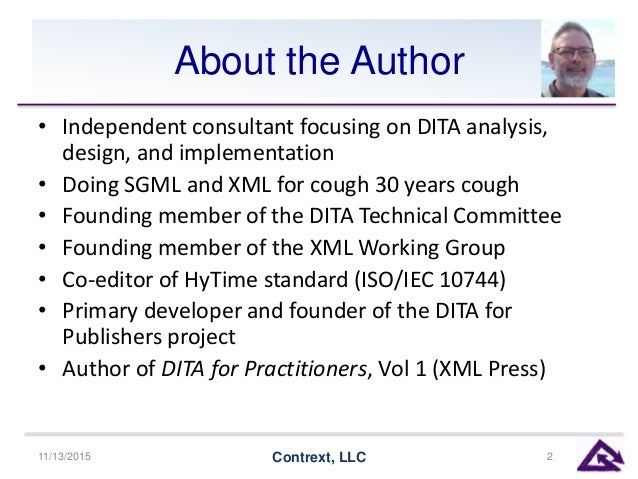 About the Author • Independent consultant focusing on DITA analysis, design, and implementation • Doing SGML and XML for c...